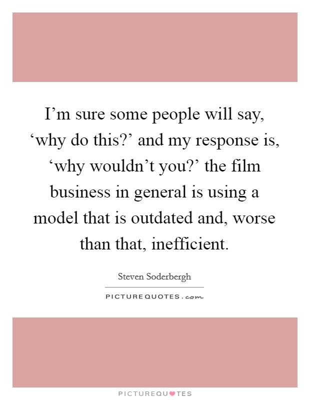 I'm sure some people will say, 'why do this?' and my response is, 'why wouldn't you?' the film business in general is using a model that is outdated and, worse than that, inefficient Picture Quote #1