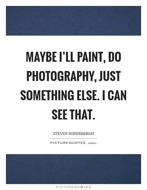 Maybe I'll paint, do photography, just something else. I can see that Picture Quote #1