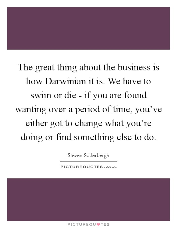 The great thing about the business is how Darwinian it is. We have to swim or die - if you are found wanting over a period of time, you've either got to change what you're doing or find something else to do Picture Quote #1