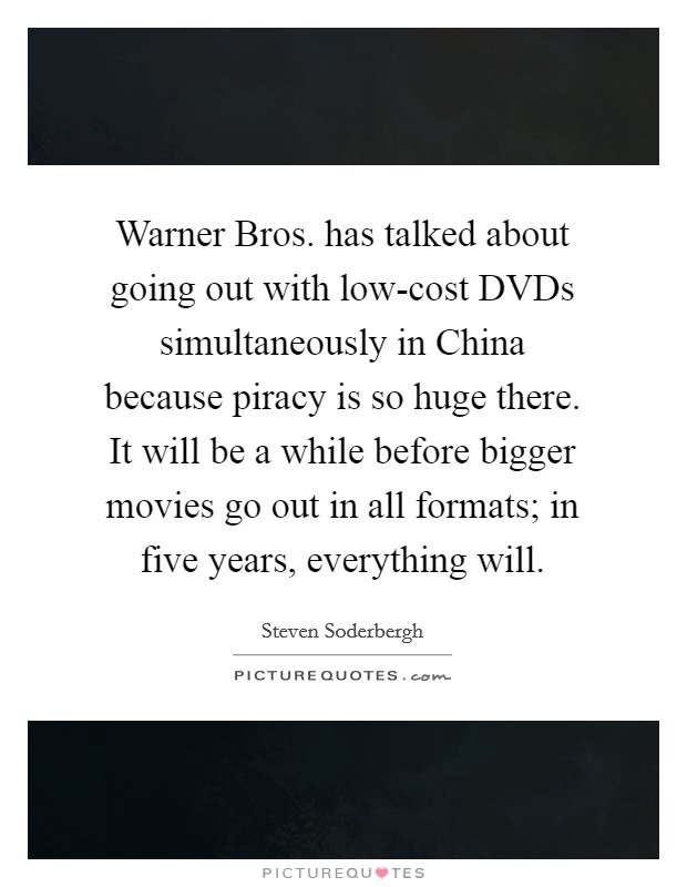 Warner Bros. has talked about going out with low-cost DVDs simultaneously in China because piracy is so huge there. It will be a while before bigger movies go out in all formats; in five years, everything will Picture Quote #1