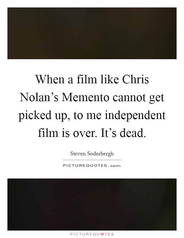 When a film like Chris Nolan's Memento cannot get picked up, to me independent film is over. It's dead Picture Quote #1