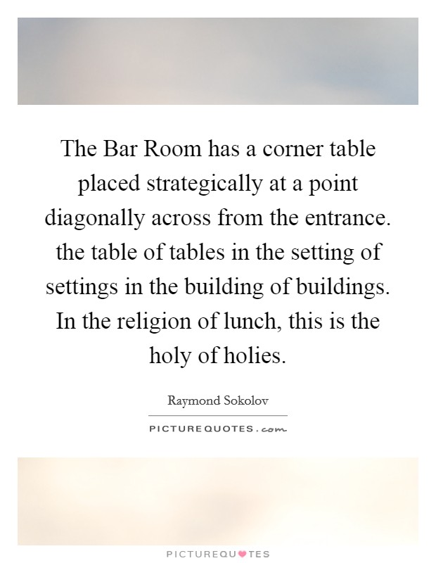 The Bar Room has a corner table placed strategically at a point diagonally across from the entrance. the table of tables in the setting of settings in the building of buildings. In the religion of lunch, this is the holy of holies Picture Quote #1