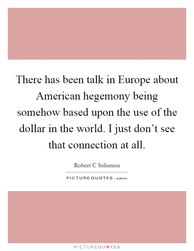 There has been talk in Europe about American hegemony being somehow based upon the use of the dollar in the world. I just don't see that connection at all Picture Quote #1