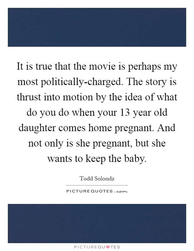 It is true that the movie is perhaps my most politically-charged. The story is thrust into motion by the idea of what do you do when your 13 year old daughter comes home pregnant. And not only is she pregnant, but she wants to keep the baby Picture Quote #1