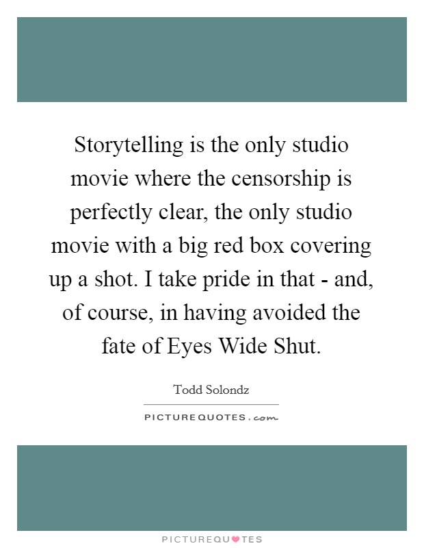 Storytelling is the only studio movie where the censorship is perfectly clear, the only studio movie with a big red box covering up a shot. I take pride in that - and, of course, in having avoided the fate of Eyes Wide Shut Picture Quote #1