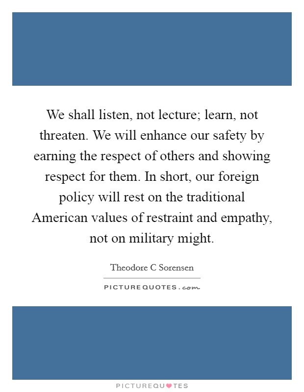 We shall listen, not lecture; learn, not threaten. We will enhance our safety by earning the respect of others and showing respect for them. In short, our foreign policy will rest on the traditional American values of restraint and empathy, not on military might Picture Quote #1