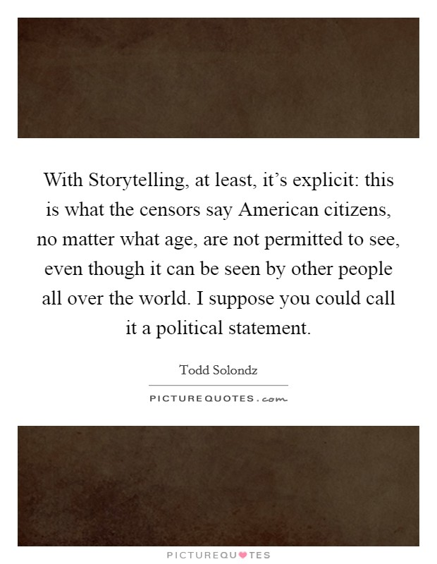 With Storytelling, at least, it's explicit: this is what the censors say American citizens, no matter what age, are not permitted to see, even though it can be seen by other people all over the world. I suppose you could call it a political statement Picture Quote #1