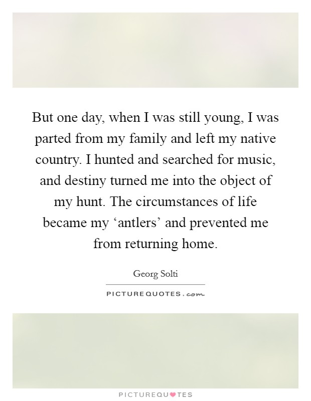 But one day, when I was still young, I was parted from my family and left my native country. I hunted and searched for music, and destiny turned me into the object of my hunt. The circumstances of life became my 'antlers' and prevented me from returning home Picture Quote #1