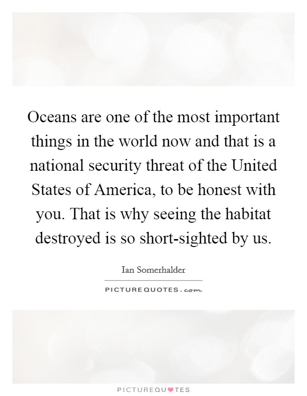 Oceans are one of the most important things in the world now and that is a national security threat of the United States of America, to be honest with you. That is why seeing the habitat destroyed is so short-sighted by us Picture Quote #1