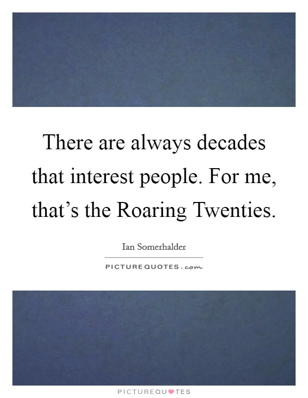 There are always decades that interest people. For me, that's the Roaring Twenties Picture Quote #1