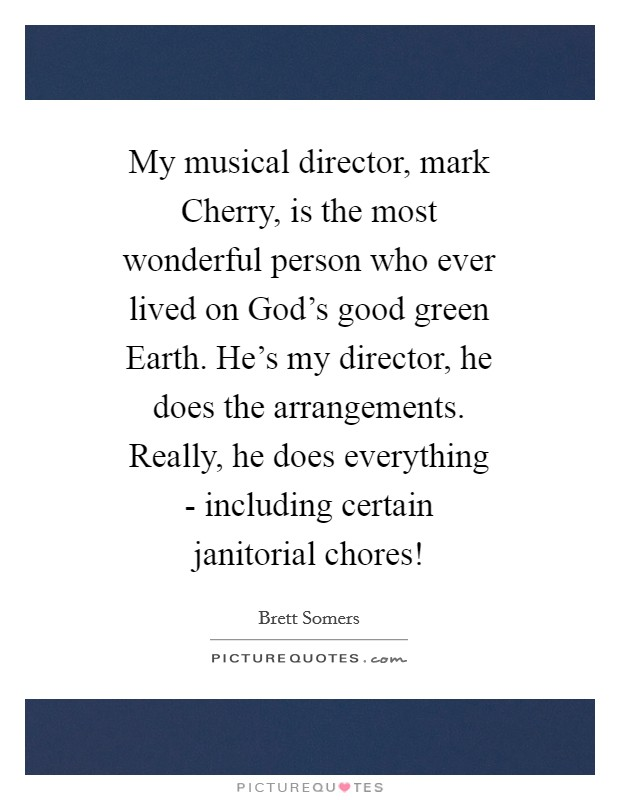My musical director, mark Cherry, is the most wonderful person who ever lived on God's good green Earth. He's my director, he does the arrangements. Really, he does everything - including certain janitorial chores! Picture Quote #1