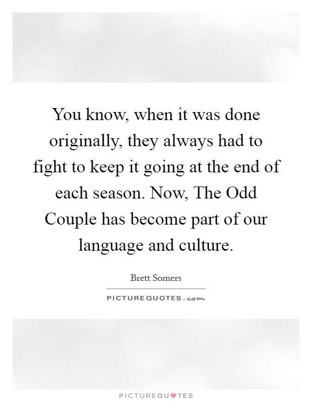 You know, when it was done originally, they always had to fight to keep it going at the end of each season. Now, The Odd Couple has become part of our language and culture Picture Quote #1