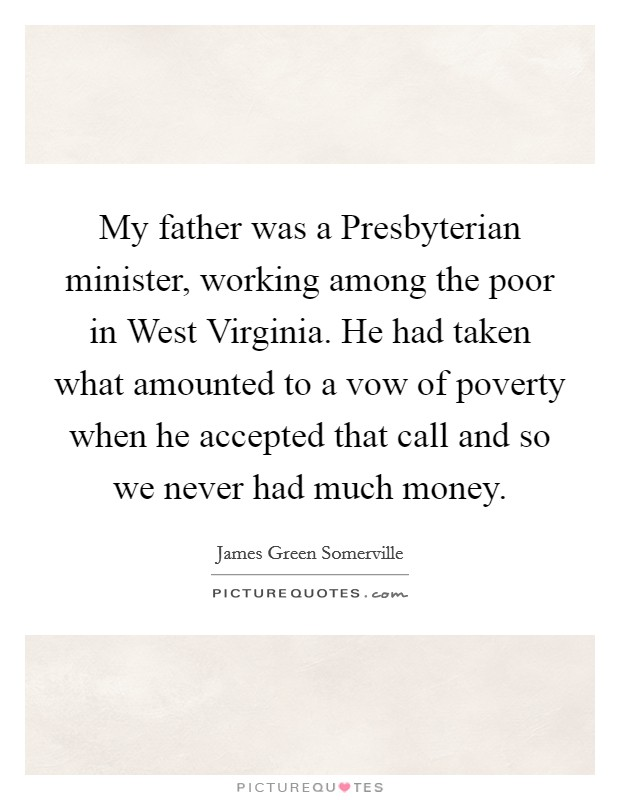 My father was a Presbyterian minister, working among the poor in West Virginia. He had taken what amounted to a vow of poverty when he accepted that call and so we never had much money Picture Quote #1