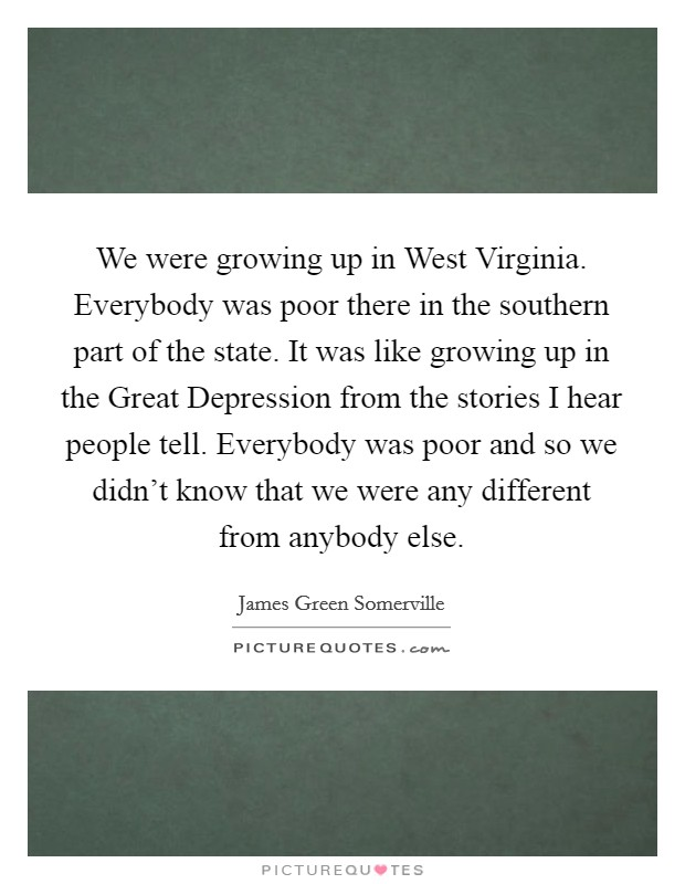 We were growing up in West Virginia. Everybody was poor there in the southern part of the state. It was like growing up in the Great Depression from the stories I hear people tell. Everybody was poor and so we didn't know that we were any different from anybody else Picture Quote #1