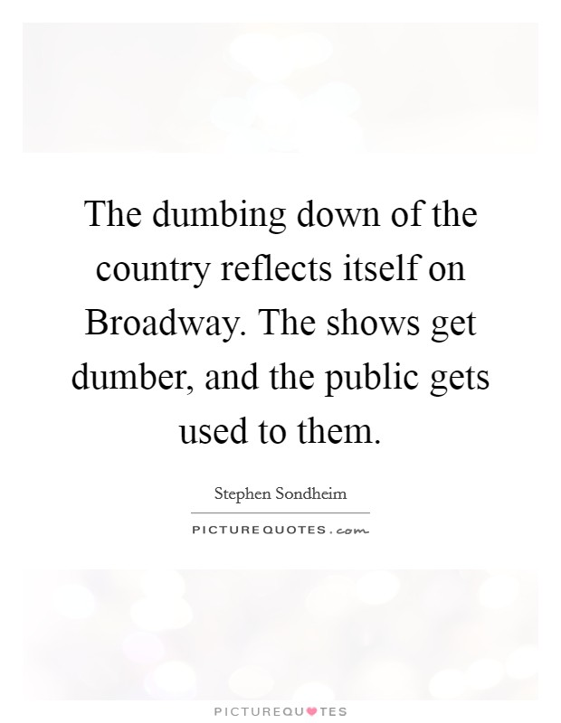 The dumbing down of the country reflects itself on Broadway. The shows get dumber, and the public gets used to them Picture Quote #1