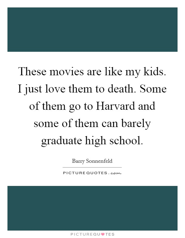 These movies are like my kids. I just love them to death. Some of them go to Harvard and some of them can barely graduate high school Picture Quote #1