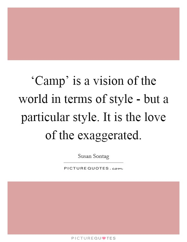 'Camp' is a vision of the world in terms of style - but a particular style. It is the love of the exaggerated Picture Quote #1