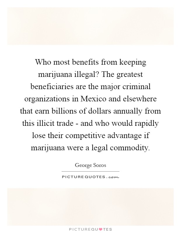Who most benefits from keeping marijuana illegal? The greatest beneficiaries are the major criminal organizations in Mexico and elsewhere that earn billions of dollars annually from this illicit trade - and who would rapidly lose their competitive advantage if marijuana were a legal commodity Picture Quote #1