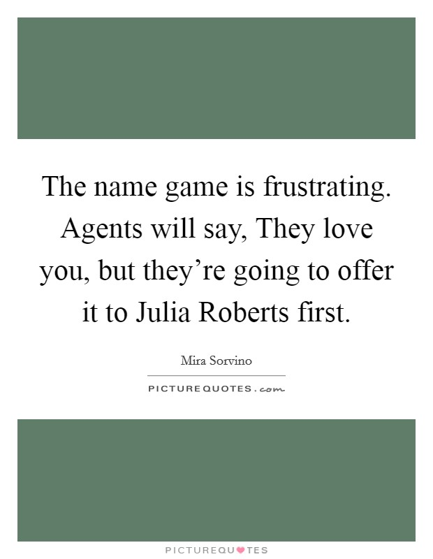 The name game is frustrating. Agents will say, They love you, but they're going to offer it to Julia Roberts first Picture Quote #1
