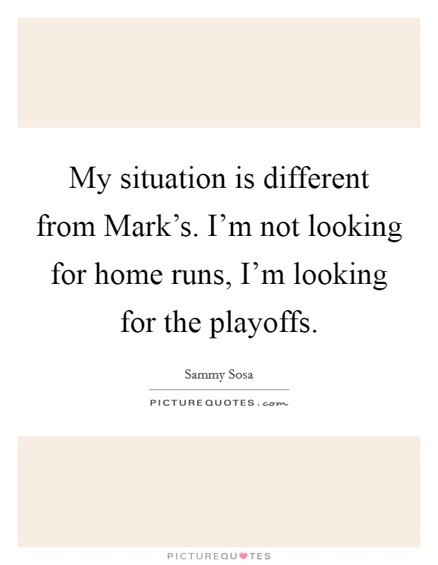My situation is different from Mark's. I'm not looking for home runs, I'm looking for the playoffs Picture Quote #1