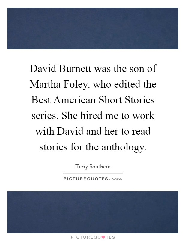 David Burnett was the son of Martha Foley, who edited the Best American Short Stories series. She hired me to work with David and her to read stories for the anthology Picture Quote #1