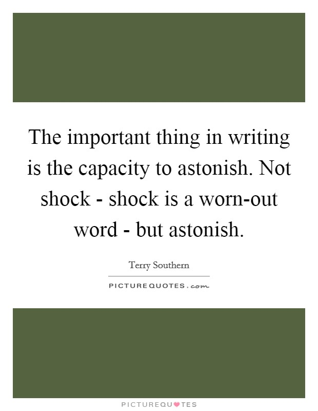 The important thing in writing is the capacity to astonish. Not shock - shock is a worn-out word - but astonish Picture Quote #1