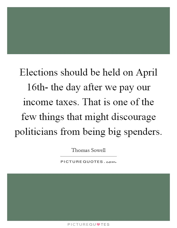 Elections should be held on April 16th- the day after we pay our income taxes. That is one of the few things that might discourage politicians from being big spenders Picture Quote #1