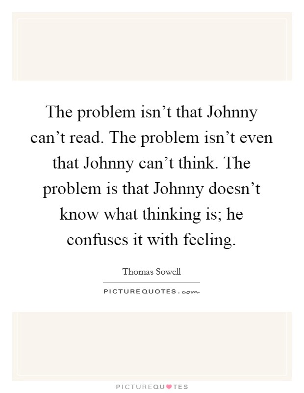 The problem isn't that Johnny can't read. The problem isn't even that Johnny can't think. The problem is that Johnny doesn't know what thinking is; he confuses it with feeling Picture Quote #1