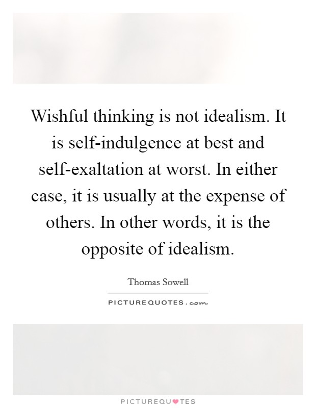 Wishful thinking is not idealism. It is self-indulgence at best and self-exaltation at worst. In either case, it is usually at the expense of others. In other words, it is the opposite of idealism Picture Quote #1
