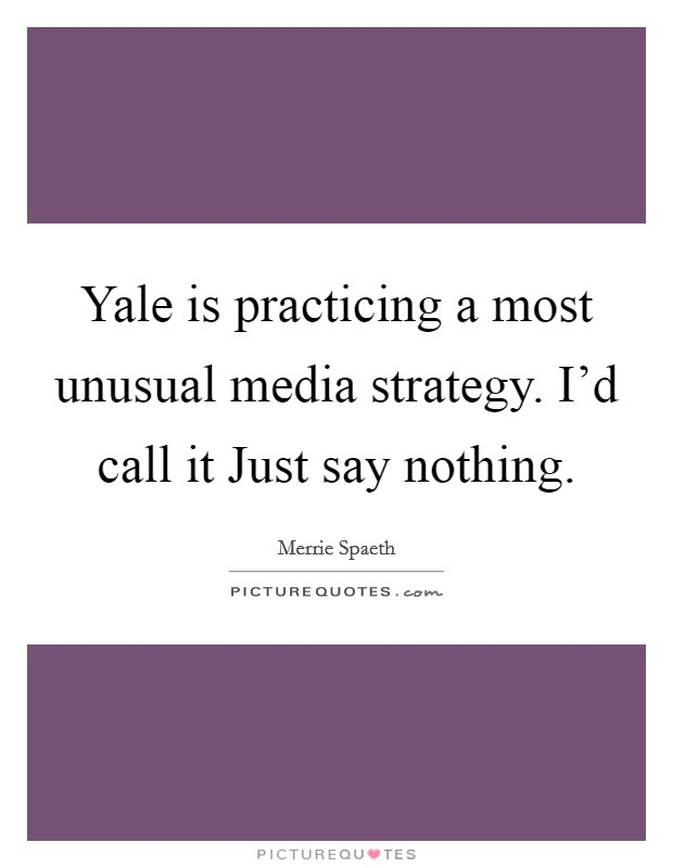 Yale is practicing a most unusual media strategy. I'd call it Just say nothing Picture Quote #1