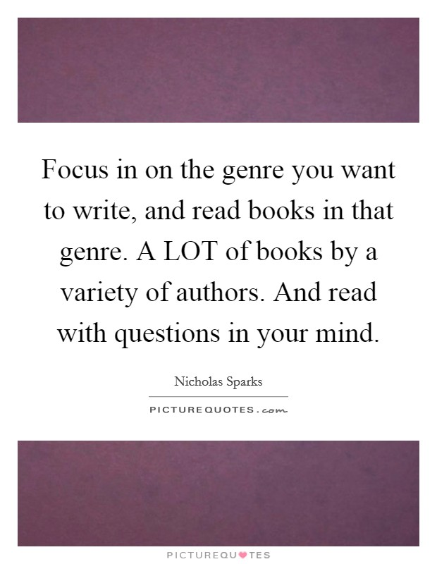 Focus in on the genre you want to write, and read books in that genre. A LOT of books by a variety of authors. And read with questions in your mind Picture Quote #1