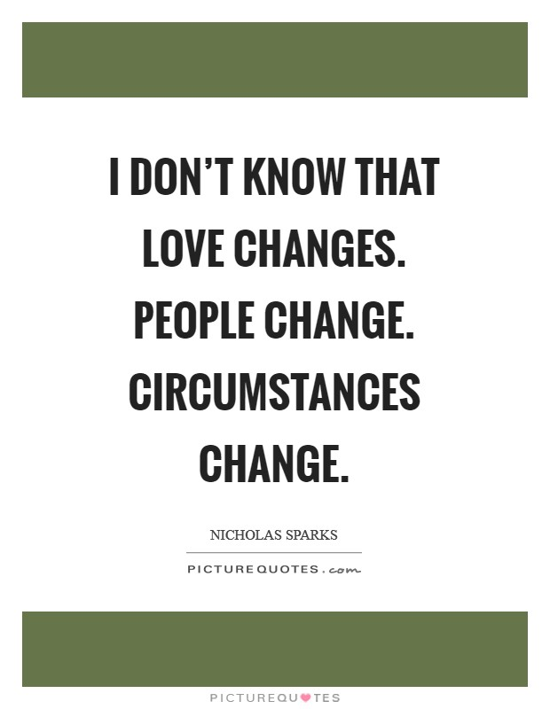 I don't know that love changes. People change. Circumstances change Picture Quote #1