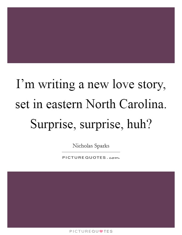 I'm writing a new love story, set in eastern North Carolina. Surprise, surprise, huh? Picture Quote #1