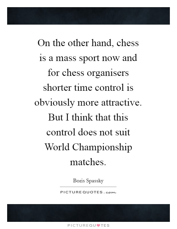 On the other hand, chess is a mass sport now and for chess organisers shorter time control is obviously more attractive. But I think that this control does not suit World Championship matches Picture Quote #1
