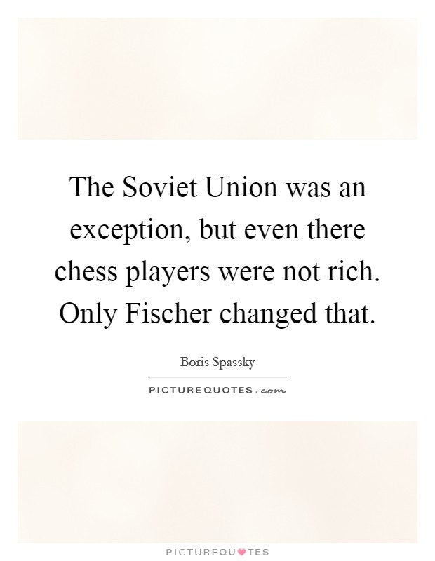 The Soviet Union was an exception, but even there chess players were not rich. Only Fischer changed that Picture Quote #1