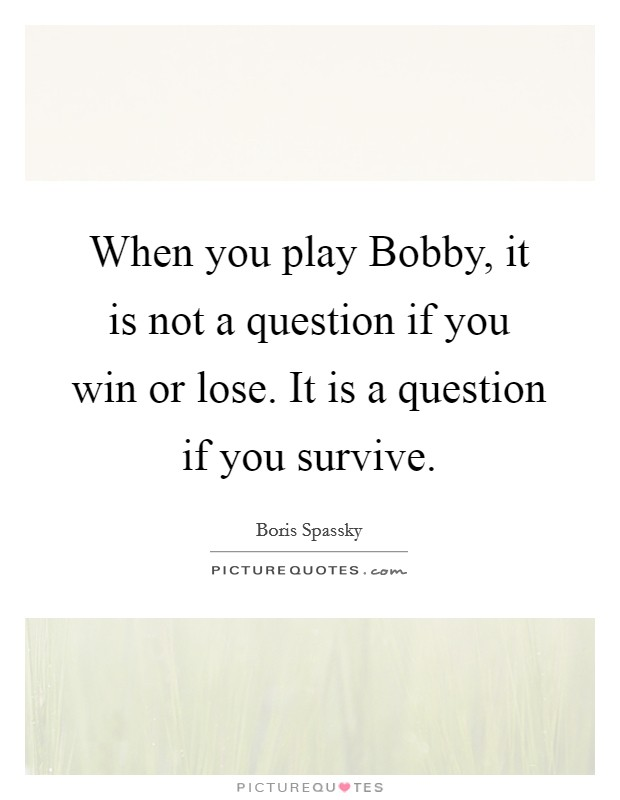 When you play Bobby, it is not a question if you win or lose. It is a question if you survive Picture Quote #1