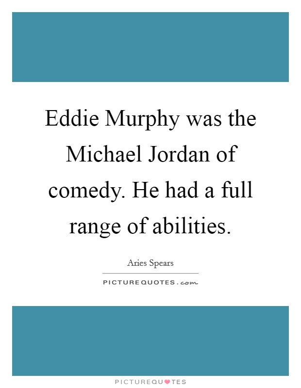 Eddie Murphy was the Michael Jordan of comedy. He had a full range of abilities Picture Quote #1