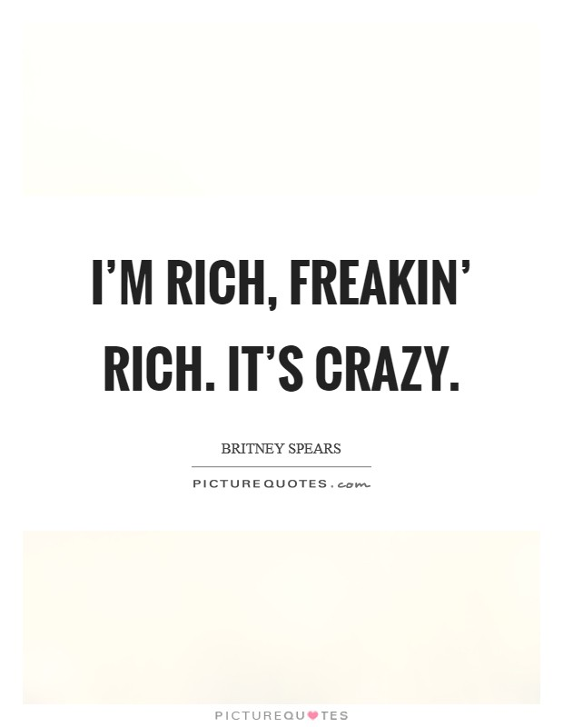 I'm rich, freakin' rich. It's crazy Picture Quote #1