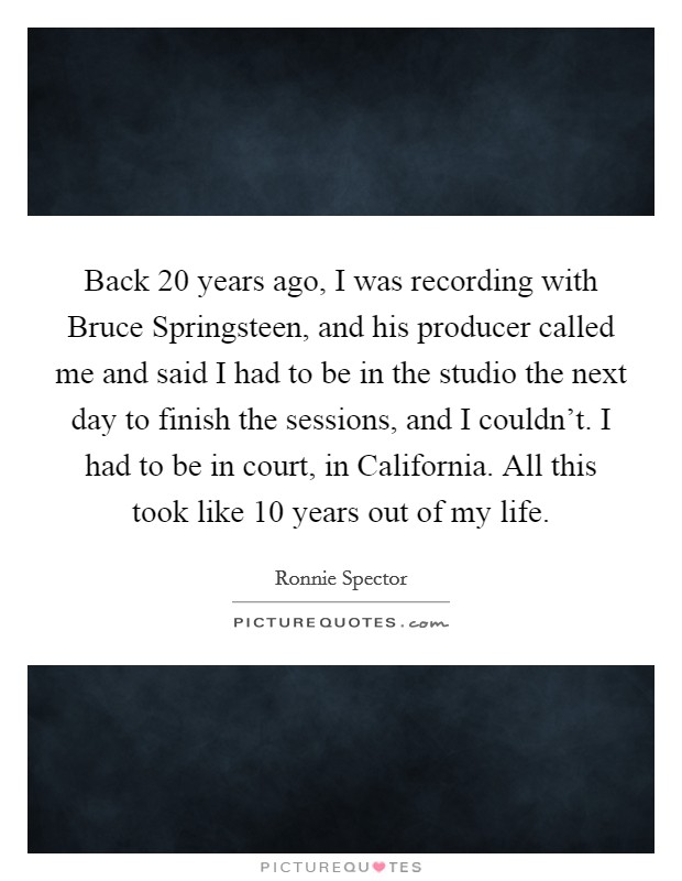 Back 20 years ago, I was recording with Bruce Springsteen, and his producer called me and said I had to be in the studio the next day to finish the sessions, and I couldn't. I had to be in court, in California. All this took like 10 years out of my life Picture Quote #1