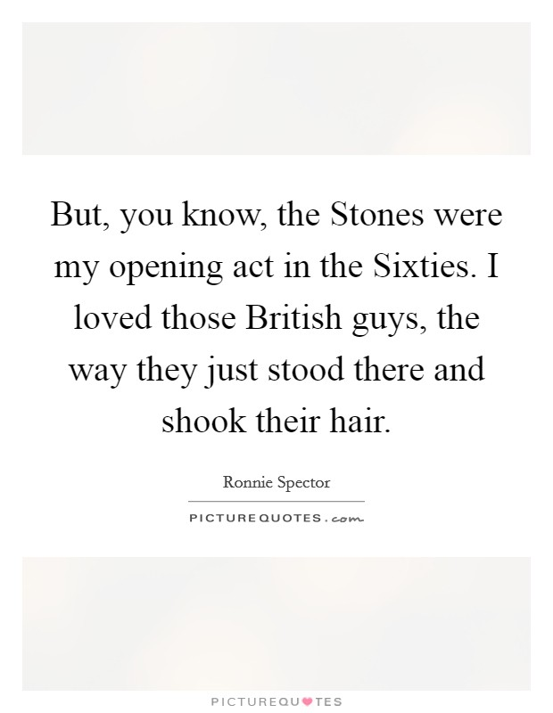 But, you know, the Stones were my opening act in the Sixties. I loved those British guys, the way they just stood there and shook their hair Picture Quote #1