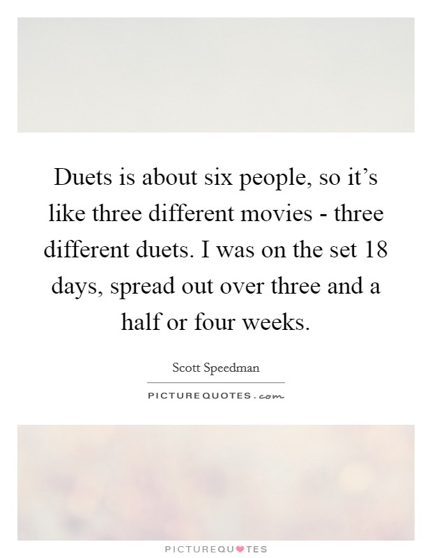 Duets is about six people, so it's like three different movies - three different duets. I was on the set 18 days, spread out over three and a half or four weeks Picture Quote #1