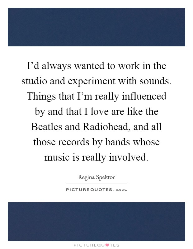 I'd always wanted to work in the studio and experiment with sounds. Things that I'm really influenced by and that I love are like the Beatles and Radiohead, and all those records by bands whose music is really involved Picture Quote #1