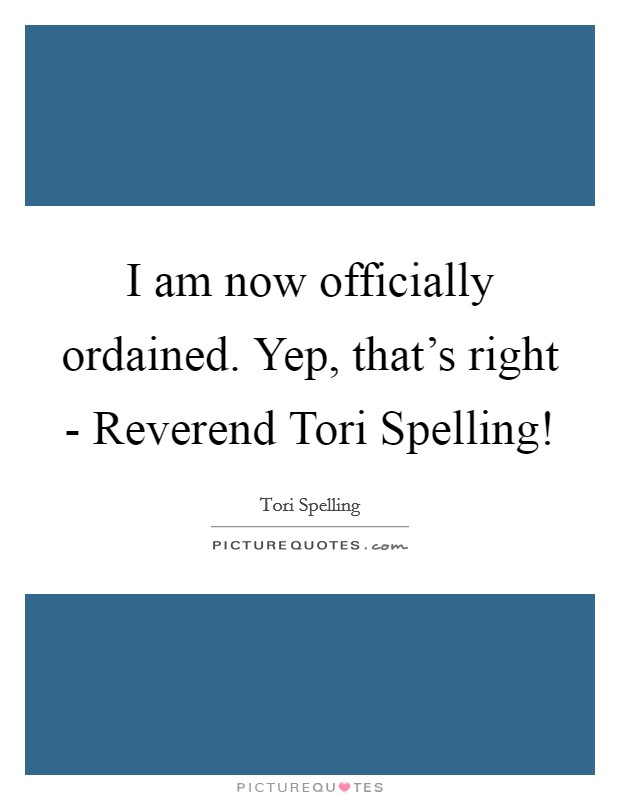 I am now officially ordained. Yep, that's right - Reverend Tori Spelling! Picture Quote #1