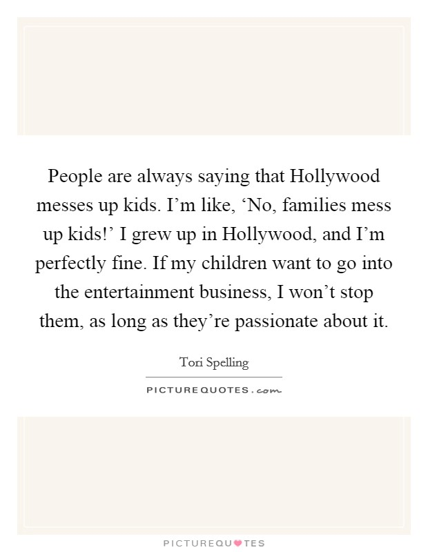 People are always saying that Hollywood messes up kids. I\'m ...