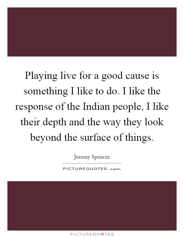 Playing live for a good cause is something I like to do. I like the response of the Indian people, I like their depth and the way they look beyond the surface of things Picture Quote #1
