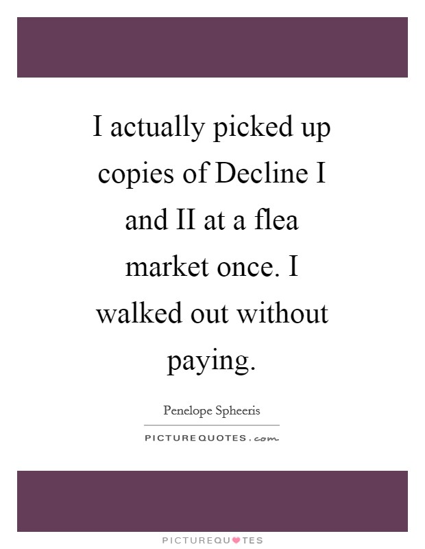 I actually picked up copies of Decline I and II at a flea market once. I walked out without paying Picture Quote #1