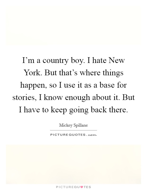 I'm a country boy. I hate New York. But that's where things happen, so I use it as a base for stories, I know enough about it. But I have to keep going back there Picture Quote #1