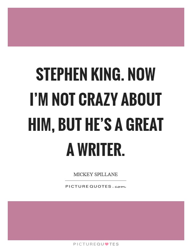 Stephen King. Now I'm not crazy about him, but he's a great a writer Picture Quote #1