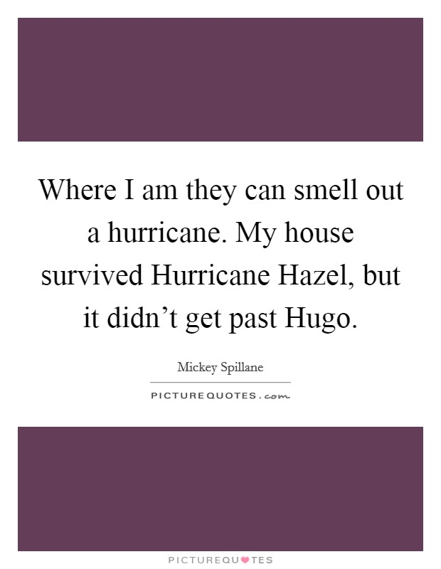 Where I am they can smell out a hurricane. My house survived Hurricane Hazel, but it didn't get past Hugo Picture Quote #1