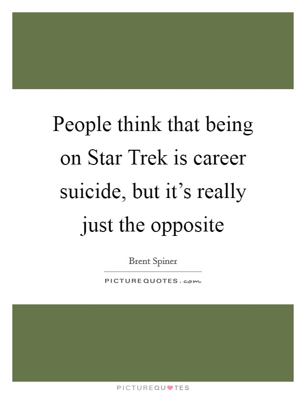 People think that being on Star Trek is career suicide, but it's really just the opposite Picture Quote #1